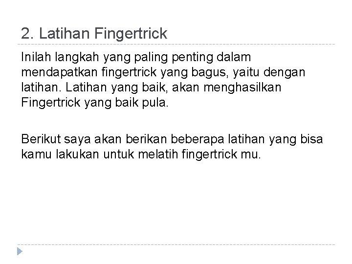 2. Latihan Fingertrick Inilah langkah yang paling penting dalam mendapatkan fingertrick yang bagus, yaitu