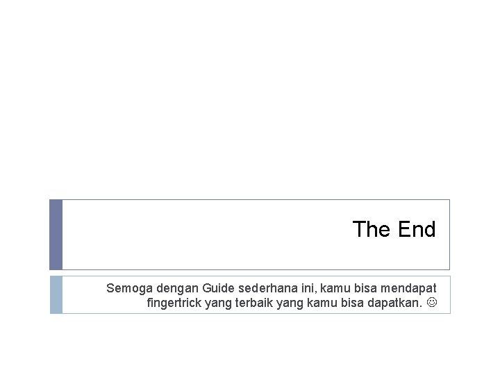 The End Semoga dengan Guide sederhana ini, kamu bisa mendapat fingertrick yang terbaik yang