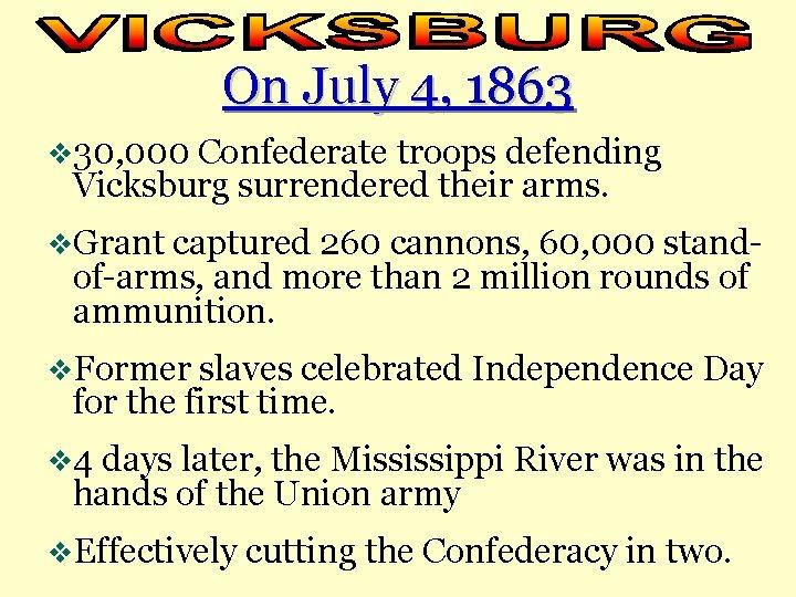 On July 4, 1863 v 30, 000 Confederate troops defending Vicksburg surrendered their arms.