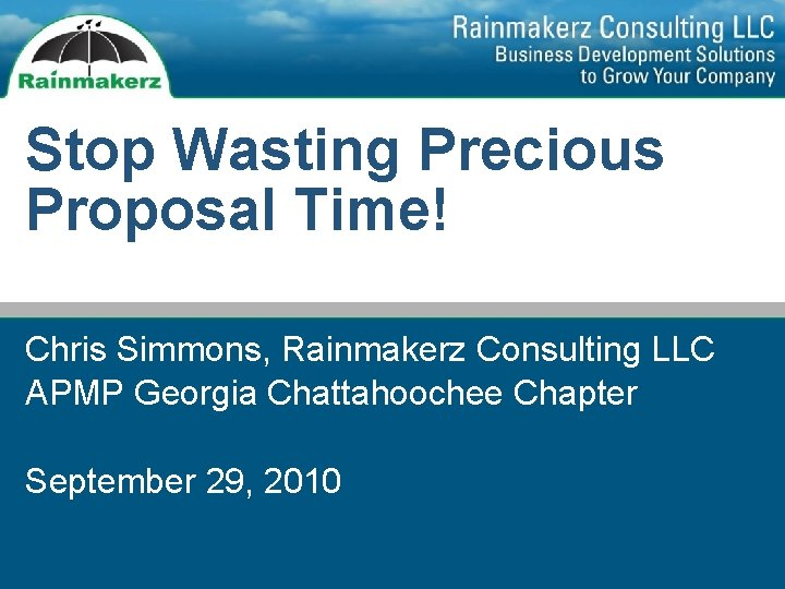 Stop Wasting Precious Proposal Time! Chris Simmons, Rainmakerz Consulting LLC APMP Georgia Chattahoochee Chapter