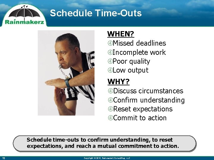 Schedule Time-Outs WHEN? Missed deadlines Incomplete work Poor quality Low output WHY? Discuss circumstances