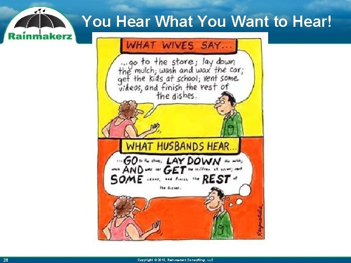 You Hear What You Want to Hear! 28 Copyright © 2010, Rainmakerz Consulting, LLC
