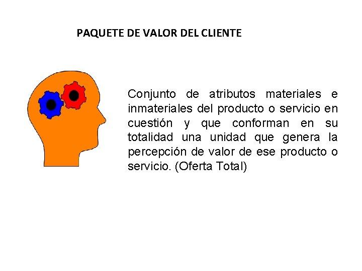 PAQUETE DE VALOR DEL CLIENTE Conjunto de atributos materiales e inmateriales del producto o