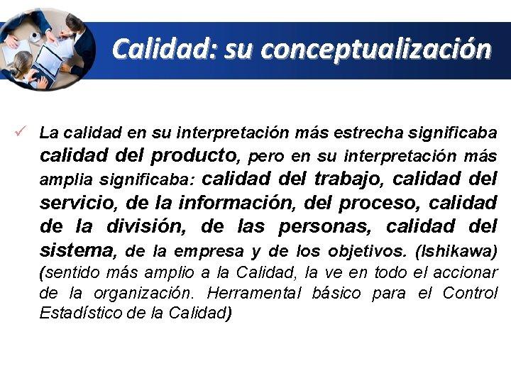 Calidad: su conceptualización ü La calidad en su interpretación más estrecha significaba calidad del