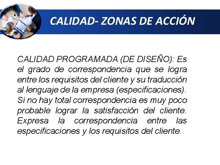 CALIDAD- ZONAS DE ACCIÓN CALIDAD PROGRAMADA (DE DISEÑO): Es el grado de correspondencia que