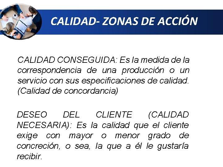 CALIDAD- ZONAS DE ACCIÓN CALIDAD CONSEGUIDA: Es la medida de la correspondencia de una