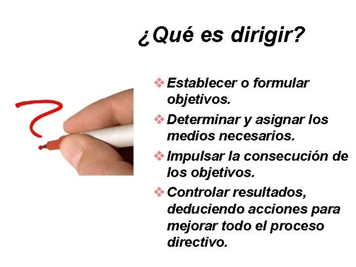 ¿Qué es dirigir? v Establecer o formular objetivos. v Determinar y asignar los medios