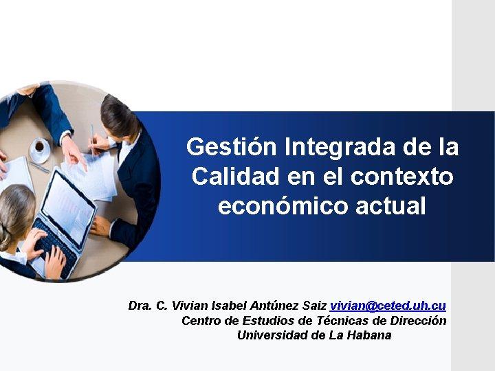 Gestión Integrada de la Calidad en el contexto económico actual Dra. C. Vivian Isabel