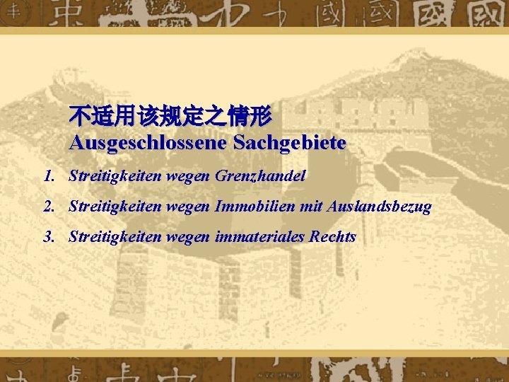 不适用该规定之情形 Ausgeschlossene Sachgebiete 1. Streitigkeiten wegen Grenzhandel 2. Streitigkeiten wegen Immobilien mit Auslandsbezug 3.