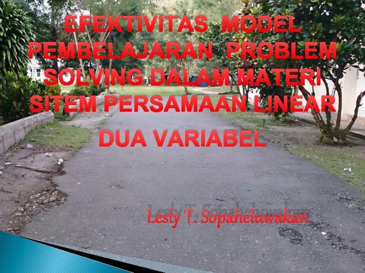 EFEKTIVITAS MODEL PEMBELAJARAN PROBLEM SOLVING DALAM MATERI SITEM PERSAMAAN LINEAR DUA VARIABEL Lesly T.