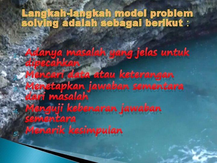 Langkah-langkah model problem solving adalah sebagai berikut : 1. 2. 3. 4. 5. Adanya