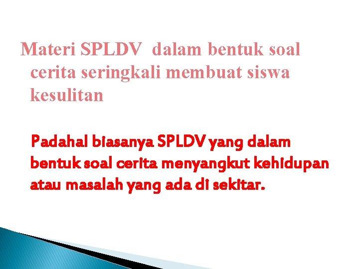 Materi SPLDV dalam bentuk soal cerita seringkali membuat siswa kesulitan Padahal biasanya SPLDV yang