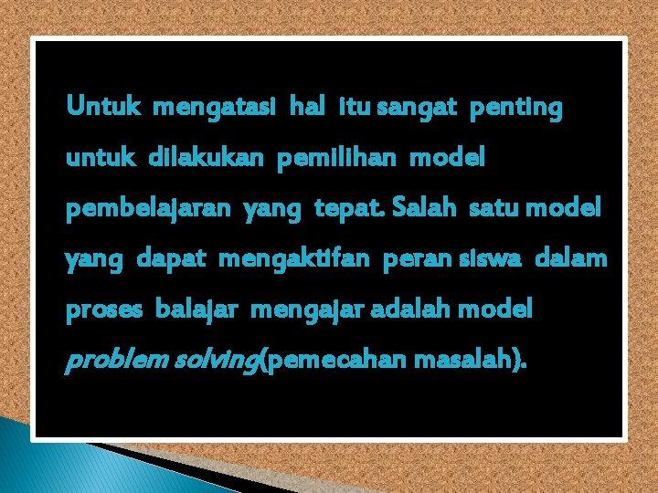Untuk mengatasi hal itu sangat penting untuk dilakukan pemilihan model pembelajaran yang tepat. Salah
