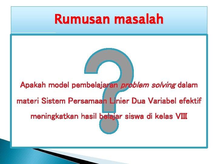 Rumusan masalah Apakah model pembelajaran problem solving dalam materi Sistem Persamaan Linier Dua Variabel