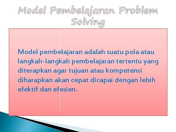 Model Pembelajaran Problem Solving Model pembelajaran adalah suatu pola atau langkah-langkah pembelajaran tertentu yang