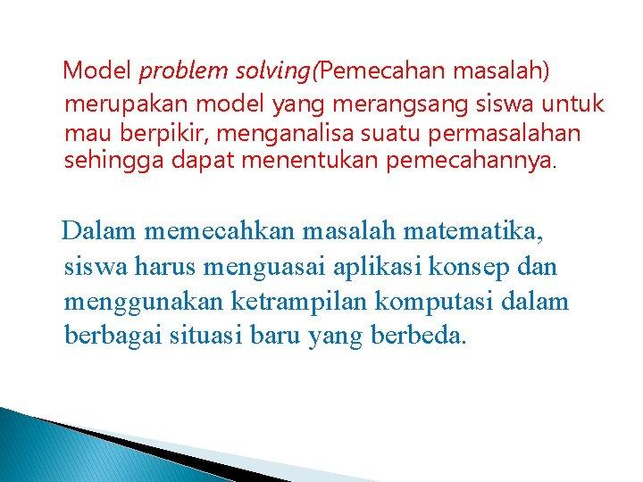 Model problem solving(Pemecahan masalah) merupakan model yang merangsang siswa untuk mau berpikir, menganalisa suatu