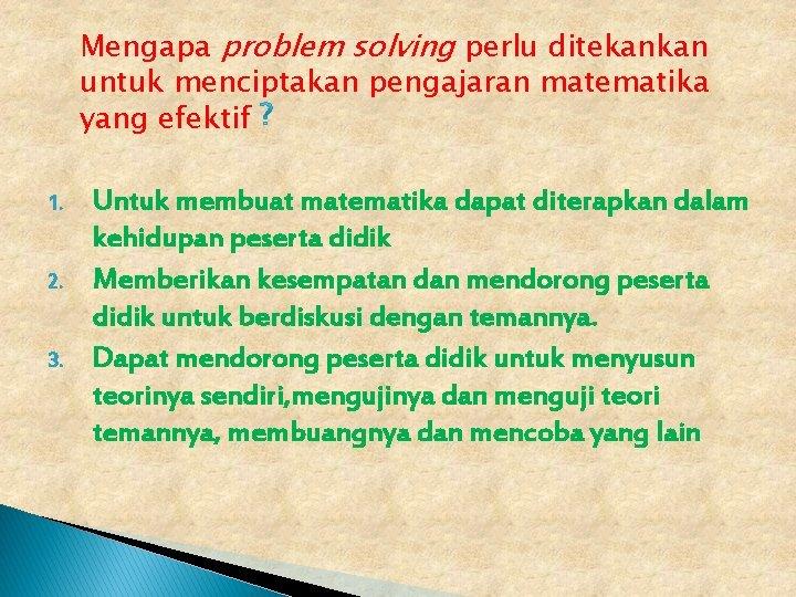 Mengapa problem solving perlu ditekankan untuk menciptakan pengajaran matematika yang efektif 1. 2. 3.