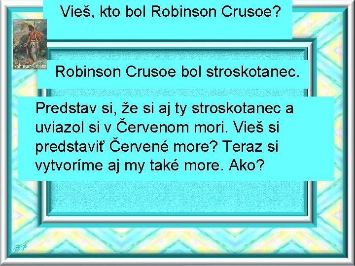 Vieš, kto bol Robinson Crusoe? Robinson Crusoe bol stroskotanec. Predstav si, že si aj