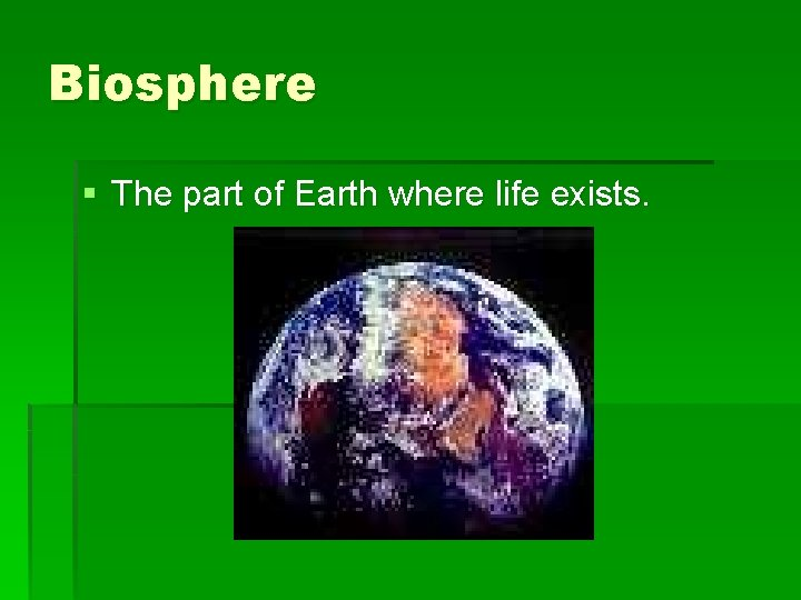 Biosphere § The part of Earth where life exists.