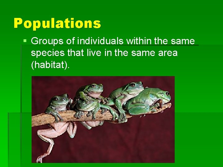 Populations § Groups of individuals within the same species that live in the same