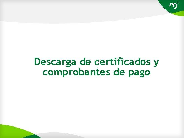 Descarga de certificados y comprobantes de pago