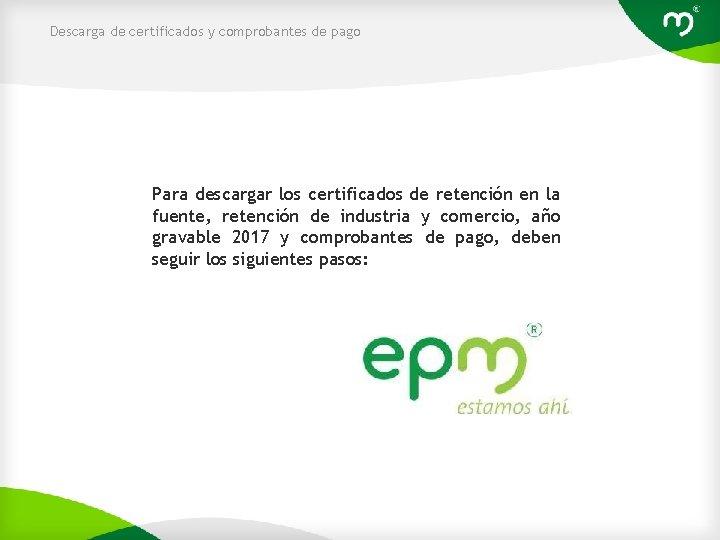 Descarga de certificados y comprobantes de pago Para descargar los certificados de retención en