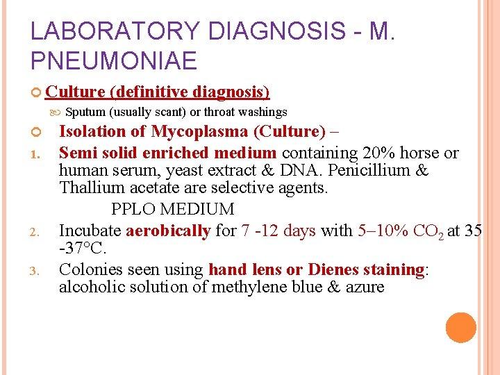 LABORATORY DIAGNOSIS - M. PNEUMONIAE Culture (definitive diagnosis) Sputum (usually scant) or throat washings