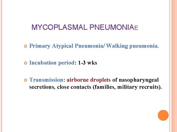 MYCOPLASMAL PNEUMONIAE Primary Atypical Pneumonia/ Walking pneumonia. Incubation period: 1 -3 wks Transmission: airborne