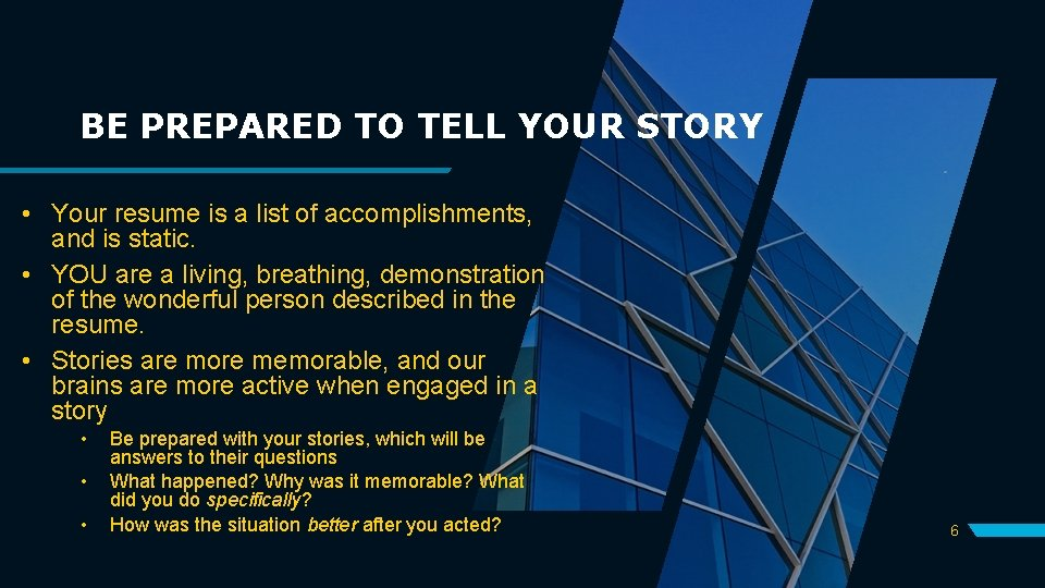BE PREPARED TO TELL YOUR STORY • Your resume is a list of accomplishments,