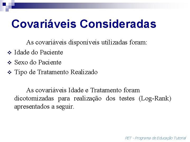 Covariáveis Consideradas v v v As covariáveis disponíveis utilizadas foram: Idade do Paciente Sexo