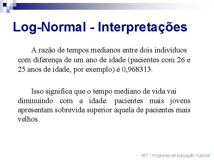 Log-Normal - Interpretações A razão de tempos medianos entre dois indivíduos com diferença de
