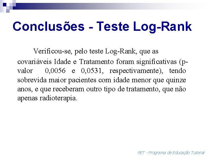 Conclusões - Teste Log-Rank Verificou-se, pelo teste Log-Rank, que as covariáveis Idade e Tratamento