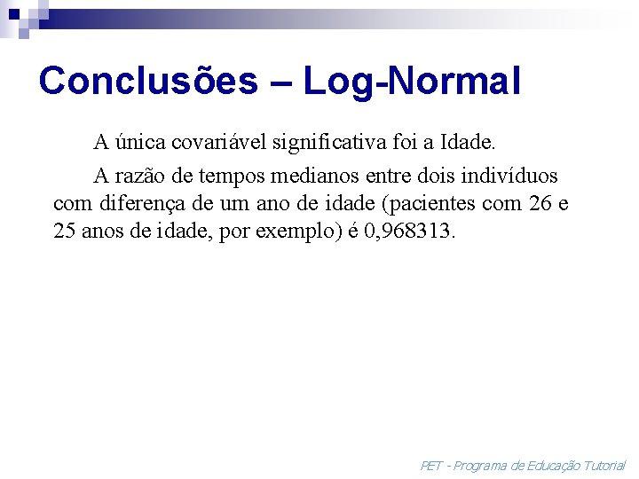 Conclusões – Log-Normal A única covariável significativa foi a Idade. A razão de tempos