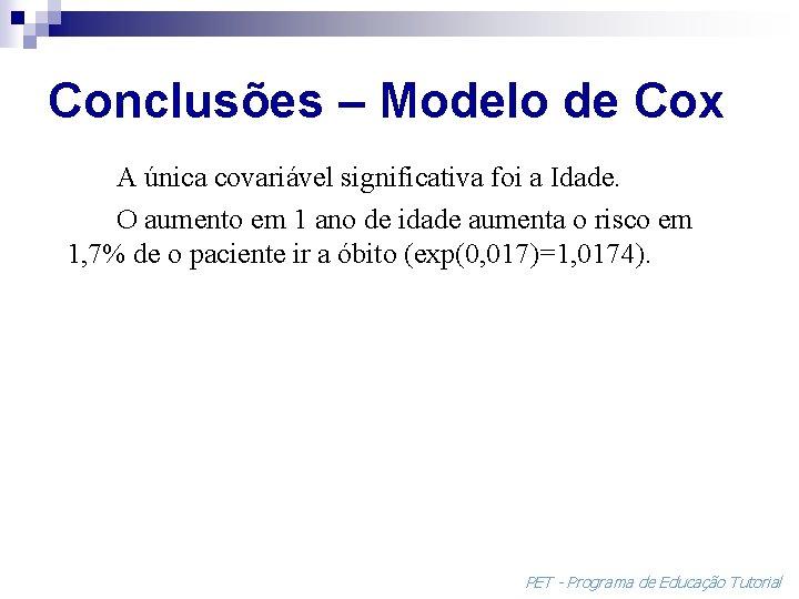 Conclusões – Modelo de Cox A única covariável significativa foi a Idade. O aumento