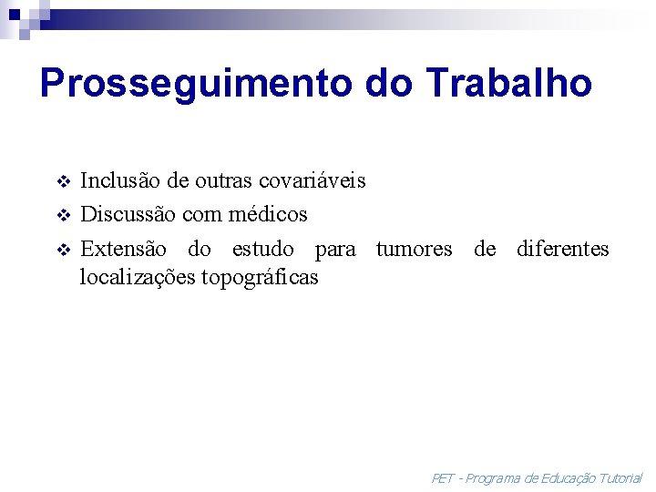 Prosseguimento do Trabalho v v v Inclusão de outras covariáveis Discussão com médicos Extensão