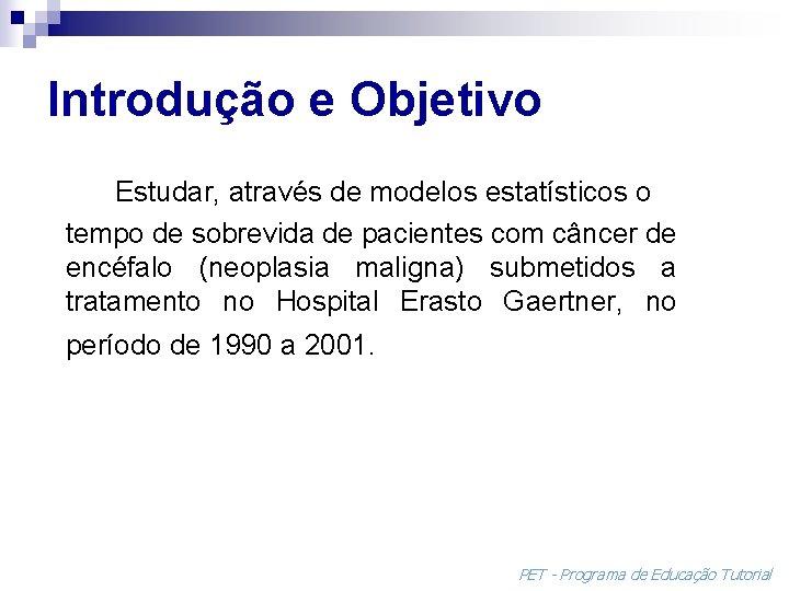 Introdução e Objetivo Estudar, através de modelos estatísticos o tempo de sobrevida de pacientes