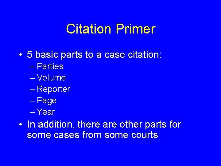 Citation Primer • 5 basic parts to a case citation: – Parties – Volume