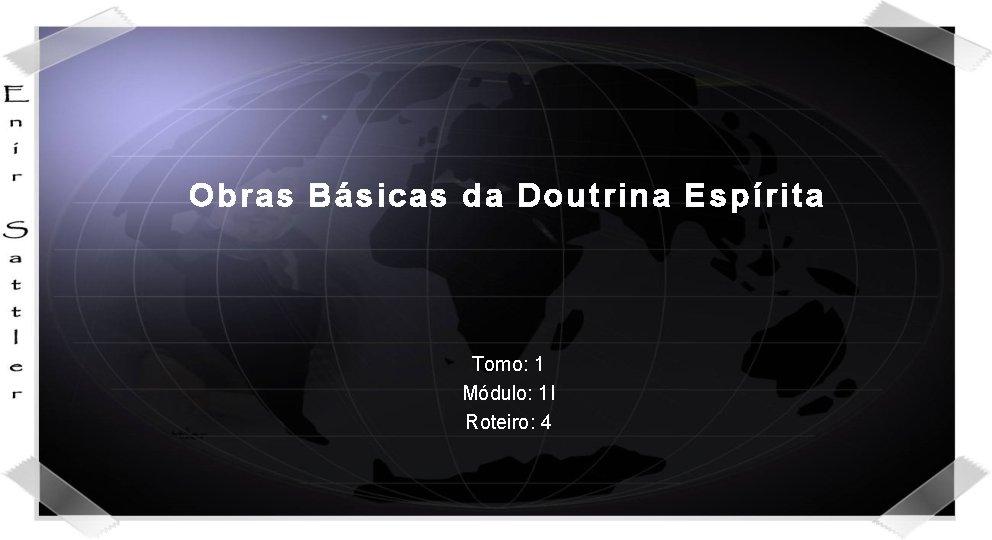 Obras Básicas da Doutrina Espírita Tomo: 1 Módulo: 1 I Roteiro: 4