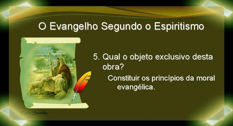 O Evangelho Segundo o Espiritismo 5. Qual o objeto exclusivo desta obra? Constituir os