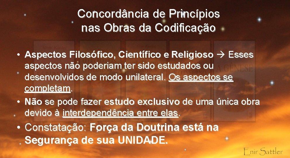 Concordância de Princípios nas Obras da Codificação • Aspectos Filosófico, Científico e Religioso Esses
