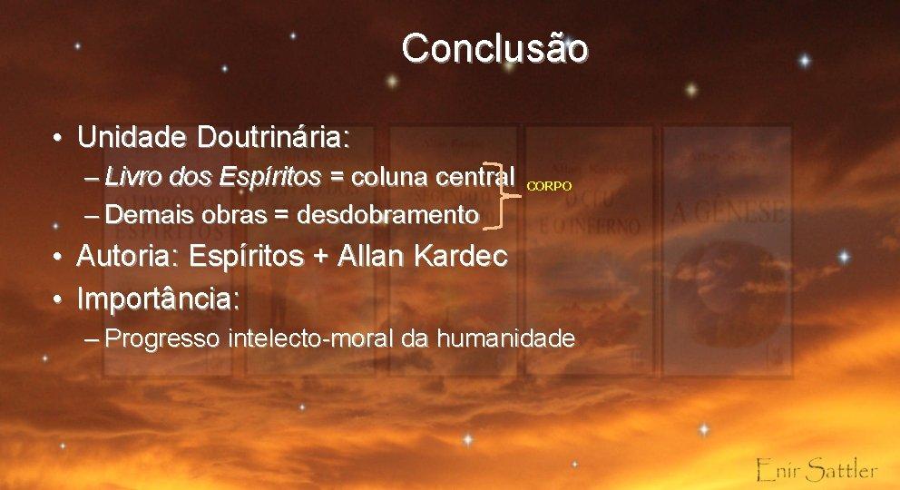 Conclusão • Unidade Doutrinária: – Livro dos Espíritos = coluna central – Demais obras