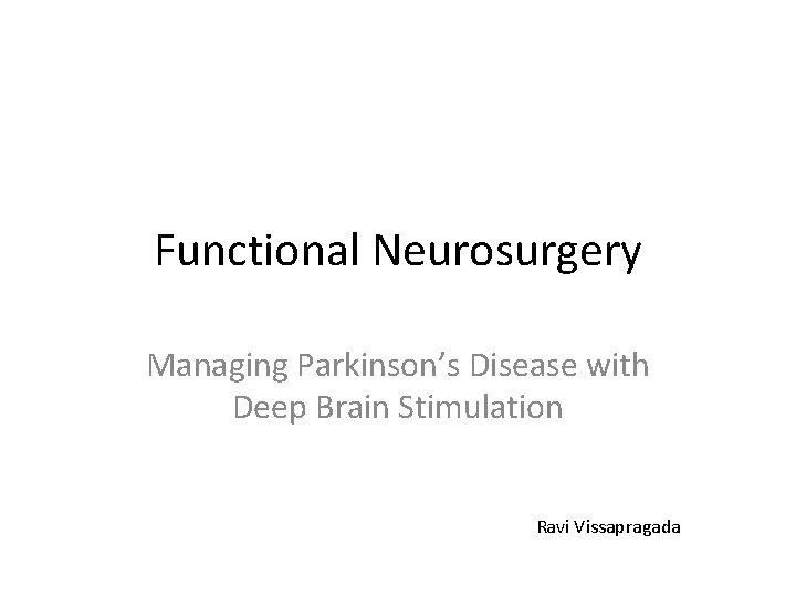 Functional Neurosurgery Managing Parkinson's Disease with Deep Brain Stimulation Ravi Vissapragada