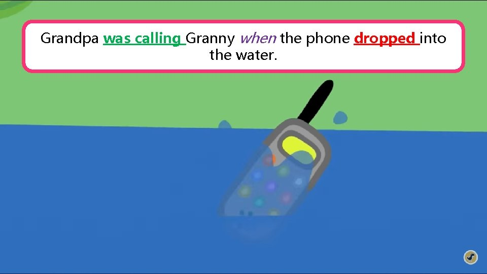 Grandpa was calling Granny when the phone dropped into the water.