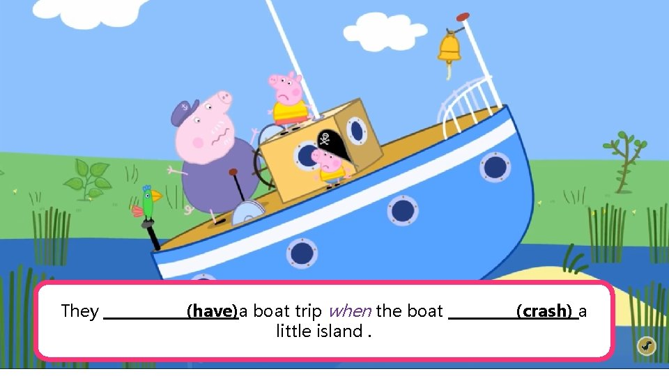 They ______(have)a boat trip when the boat _____(crash) a little island.