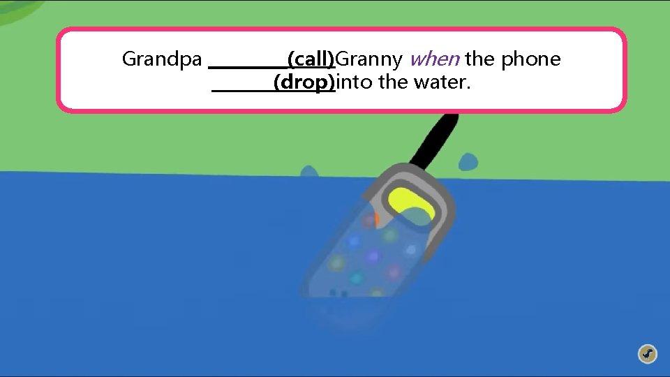 Grandpa _____(call)Granny when the phone _______(drop)into the water.