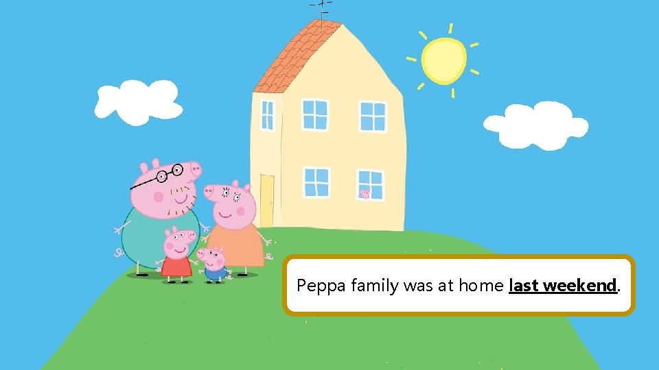 Peppa family was at home last weekend.