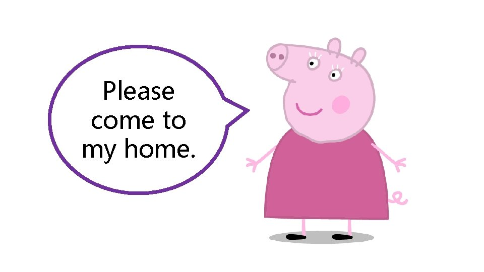Please come to my home.