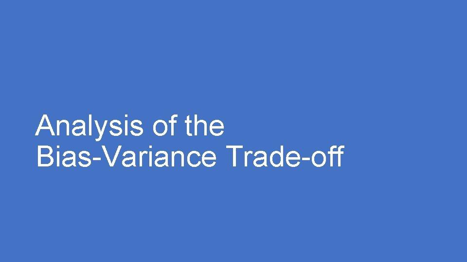 Analysis of the Bias-Variance Trade-off