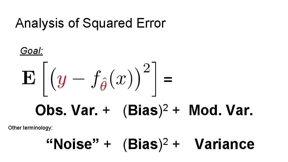 Analysis of Squared Error Goal: = Obs. Var. + 2 (Bias) + Mod. Var.