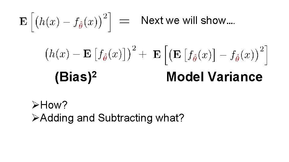 Next we will show…. (Bias)2 Model Variance ØHow? ØAdding and Subtracting what?